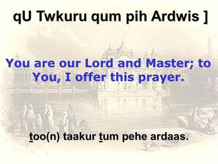 Too(n) taakur tum pehe ardaas. qU Twkuru qum pih Ardwis ] You are our Lord and Master; to You, I offer this prayer.