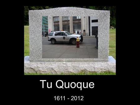 Tu Quoque 1611 - 2012. Special Moments Even though he was Latin for you, too or you, also, he never missed an opportunity to dismiss someone's point.