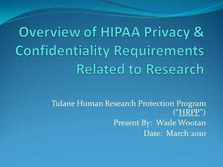 "Tulane Human Research Protection Program (""HRPP"") Present By: Wade Wootan Date: March 2010."