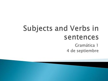 Gramática 1 4 de septiembre.  In English, all sentences have a subject(sujeto) and a verb(verbo). This is true for sentences in Spanish, too.  Subject: