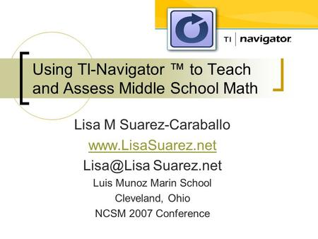 Using TI-Navigator ™ to Teach and Assess Middle School Math Lisa M Suarez-Caraballo  Suarez.net Luis Munoz Marin School Cleveland,