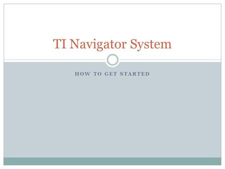 HOW TO GET STARTED TI Navigator System. This equipment is very expensive and must be taken care of very carefully! You are being trusted to handle this.