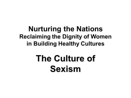 Nurturing the Nations Reclaiming the Dignity of Women in Building Healthy Cultures The Culture of Sexism.