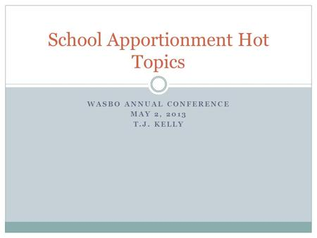 WASBO ANNUAL CONFERENCE MAY 2, 2013 T.J. KELLY School Apportionment Hot Topics.