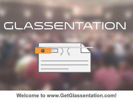 Welcome to www.GetGlassentation.com!. Overview Create your Presentation Upload to Glassentation Send to…