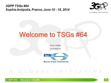 © 3GPP 2014 Welcome to TSGs #64 1 Kevin Holley on behalf of Welcome to TSGs #64 3GPP TSGs #64 Sophia Antipolis, France, June 10 - 18, 2014.