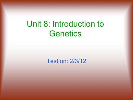 Unit 8: Introduction to Genetics Test on: 2/3/12.