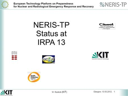 Glasgow, 15.05.2012, 1 W. Raskob (KIT) European Technology Platform on Preparedness for Nuclear and Radiological Emergency Response and Recovery NERIS-TP.