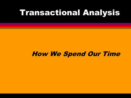 Transactional Analysis How We Spend Our Time. Transactional Analysis Transactional Analysis or TA is a way of understanding … and changing human behavior.