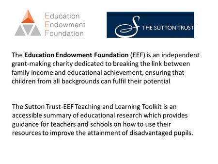 The Education Endowment Foundation (EEF) is an independent grant-making charity dedicated to breaking the link between family income and educational achievement,