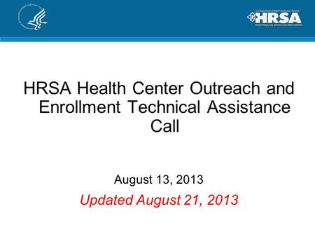 HRSA Health Center Outreach and Enrollment Technical Assistance Call August 13, 2013 Updated August 21, 2013.