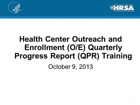 Health Center Outreach and Enrollment (O/E) Quarterly Progress Report (QPR) Training October 9, 2013 1.