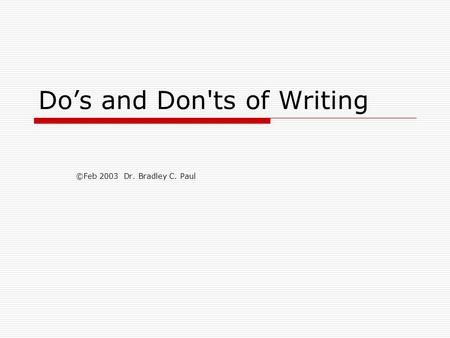 Do's and Don'ts of Writing ©Feb 2003 Dr. Bradley C. Paul.