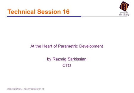 Mobile Distillery – Technical Session 16 Technical Session 16 At the Heart of Parametric Development by Razmig Sarkissian CTO.