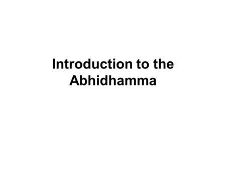 Introduction to the Abhidhamma. The Abhidhamma The Pali Canon, or the Tipitaka, consists of the collection of the three Pitakas : the Sutta Pitaka, the.