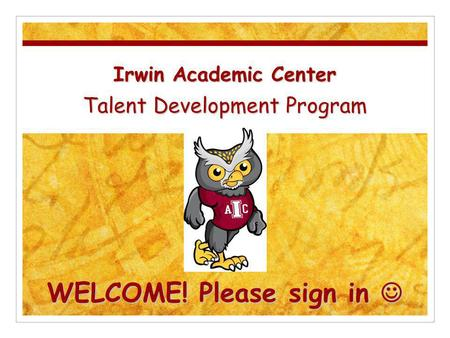 Irwin Academic Center Talent Development Program WELCOME! Please sign in Irwin Academic Center Talent Development Program WELCOME! Please sign in.