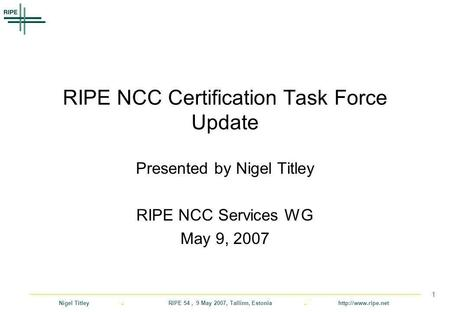 Nigel Titley. RIPE 54, 9 May 2007, Tallinn, Estonia.  1 RIPE NCC Certification Task Force Update Presented by Nigel Titley RIPE NCC.