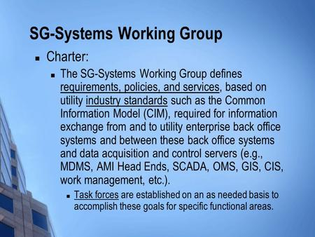 SG-Systems Working Group Charter: The SG-Systems Working Group defines requirements, policies, and services, based on utility industry standards such as.