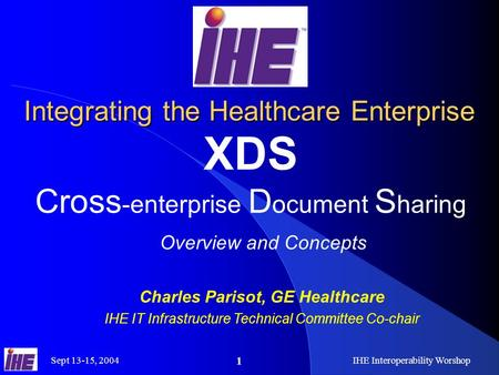 Sept 13-15, 2004IHE Interoperability Worshop 1 Integrating the Healthcare Enterprise XDS Cross -enterprise D ocument S haring Overview and Concepts Charles.