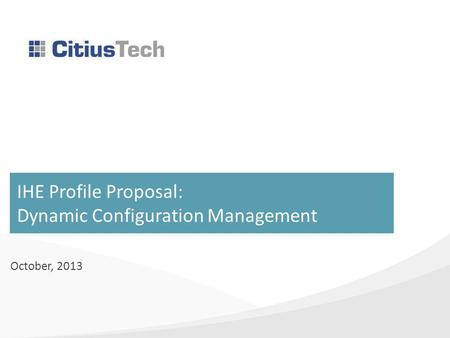 IHE Profile Proposal: Dynamic Configuration Management October, 2013.