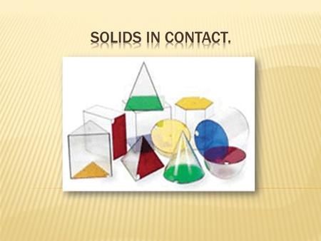 Solids in contact is in relation to cones, spheres and other cylindrical objects in contact.  Sometimes you can get objects with flat surfaces also.