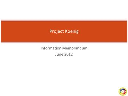 Information Memorandum June 2012 Project Koenig. 2 Transaction Summary Company NameProject Koeing Year of Incorporation2003 in the US and 2005 in India.