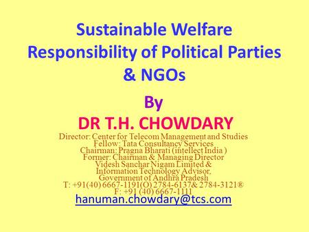 Sustainable Welfare Responsibility of Political Parties & NGOs By DR T.H. CHOWDARY Director: Center for Telecom Management <strong>and</strong> Studies Fellow: Tata Consultancy.