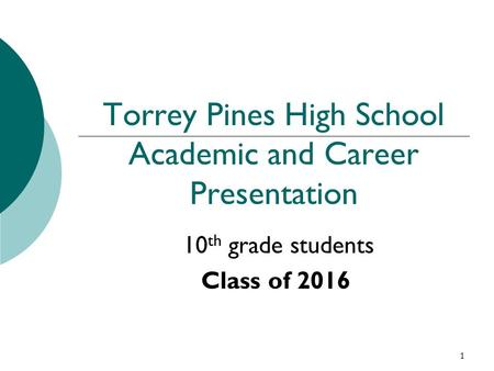 1 Torrey Pines High School Academic and Career Presentation 10 th grade students Class of 2016.