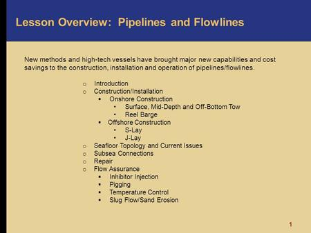 1 Lesson Overview: Pipelines and Flowlines New methods and high-tech vessels have brought major new capabilities and cost savings to the construction,
