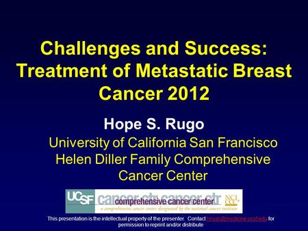 Challenges and Success: Treatment of Metastatic Breast Cancer 2012 Hope S. Rugo University of California San Francisco Helen Diller Family Comprehensive.
