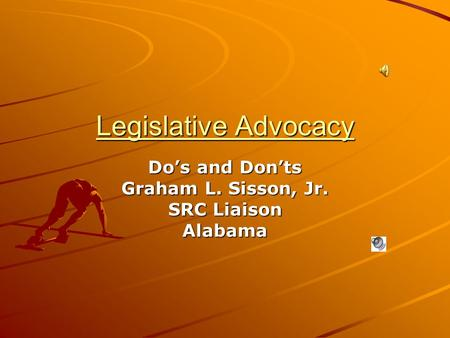 Legislative Advocacy Do's and Don'ts Graham L. Sisson, Jr. SRC Liaison Alabama.