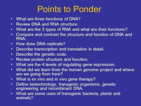 Points to Ponder What are three functions of DNA? Review DNA and RNA structure. What are the 3 types of RNA and what are their functions? Compare and contrast.