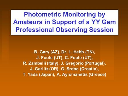 Photometric Monitoring by Amateurs in Support of a YY Gem Professional Observing Session B. Gary (AZ), Dr. L. Hebb (TN), J. Foote (UT), C. Foote (UT),