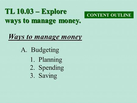 TL 10.03 – Explore ways to manage money. CONTENT OUTLINE Ways to manage money A. Budgeting 1. Planning 2. Spending 3. Saving.