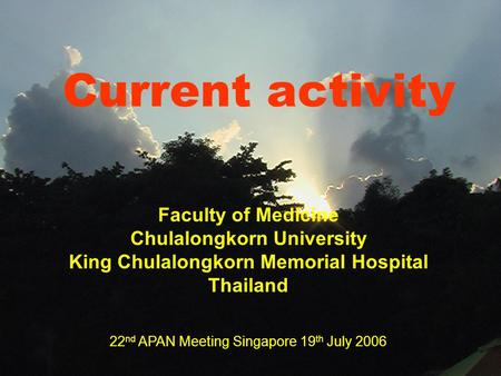 Current activity Faculty of Medicine Chulalongkorn University King Chulalongkorn Memorial Hospital Thailand 22 nd APAN Meeting Singapore 19 th July 2006.