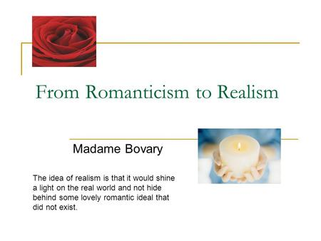 From Romanticism to Realism Madame Bovary The idea of realism is that it would shine a light on the real world and not hide behind some lovely romantic.