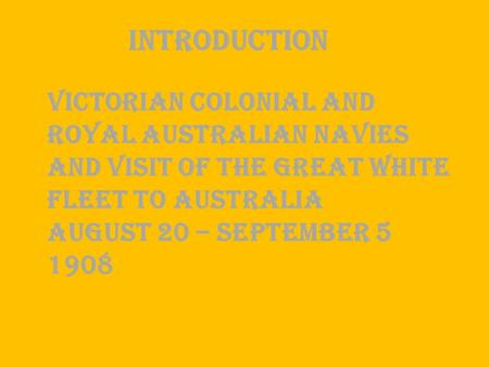 VICTORIAN COLONIAL AND ROYAL AUSTRALIAN NAVIES AND VISIT OF THE GREAT WHITE FLEET TO AUSTRALIA AUGUST 20 – SEPTEMBER 5 1908 Introduction.