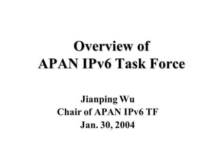 Overview of APAN IPv6 Task Force Jianping Wu Chair of APAN IPv6 TF Jan. 30, 2004.