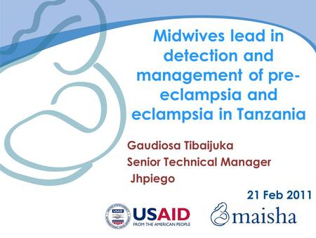 Midwives lead in detection and management of pre- eclampsia and eclampsia in Tanzania Gaudiosa Tibaijuka Senior Technical Manager Jhpiego 21 Feb 2011.
