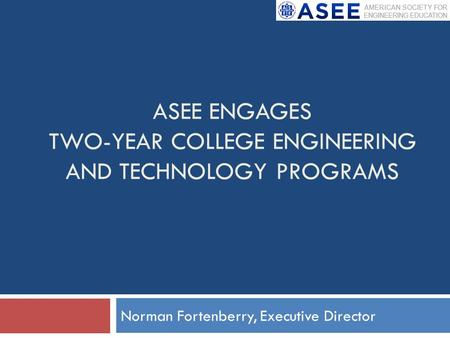 ASEE ENGAGES TWO-YEAR COLLEGE ENGINEERING AND TECHNOLOGY PROGRAMS Norman Fortenberry, Executive Director.