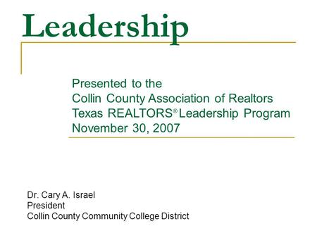 Leadership Dr. Cary A. Israel President Collin County Community College District Presented to the Collin County Association of Realtors Texas REALTORS.