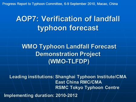 AOP7: Verification of landfall typhoon forecast WMO Typhoon Landfall Forecast Demonstration Project (WMO-TLFDP) Leading institutions: Shanghai Typhoon.