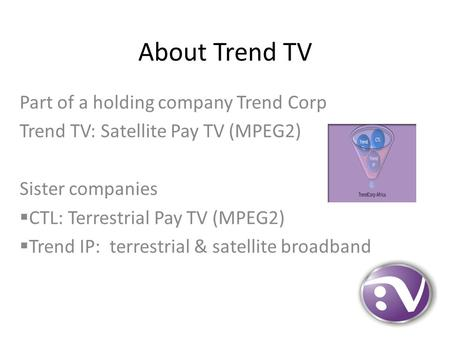 About Trend TV Part of a holding company Trend Corp Trend TV: Satellite Pay TV (MPEG2) Sister companies  CTL: Terrestrial Pay TV (MPEG2)  Trend IP: terrestrial.