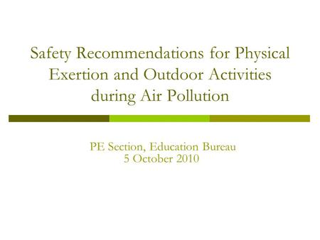 Safety Recommendations for Physical Exertion and Outdoor Activities during Air Pollution PE Section, Education Bureau 5 October 2010.