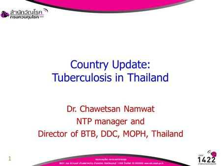 Country Update: Tuberculosis in Thailand Dr. Chawetsan Namwat NTP manager and Director of BTB, DDC, MOPH, Thailand 1.