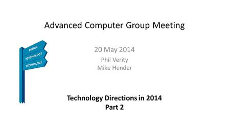 Advanced Computer Group Meeting 20 May 2014 Phil Verity Mike Hender Technology Directions in 2014 Part 2.