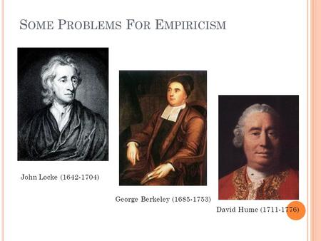 S OME P ROBLEMS F OR E MPIRICISM John Locke (1642-1704) George Berkeley (1685-1753) David Hume (1711-1776)