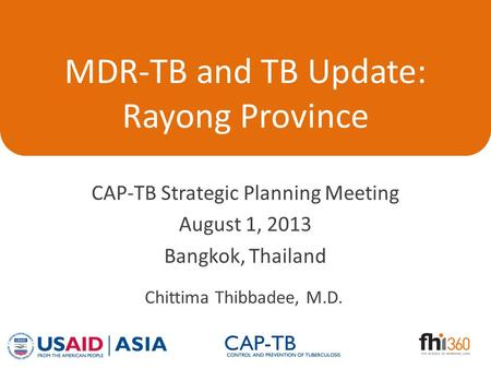 MDR-TB and TB Update: Rayong Province CAP-TB Strategic Planning Meeting August 1, 2013 Bangkok, Thailand Chittima Thibbadee, M.D.