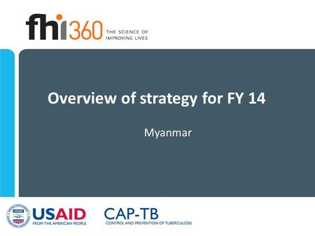 Overview of strategy for FY 14 Myanmar. CAP-TB: Goal To reduce the incidence and mortality from MDR TB in Myanmar In partnership with National Tuberculosis.