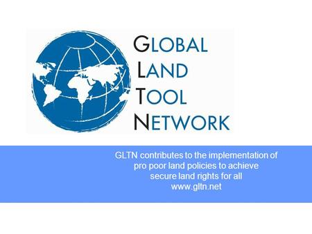 GLTN contributes to the implementation of pro poor land policies to achieve secure land rights for all www.gltn.net.